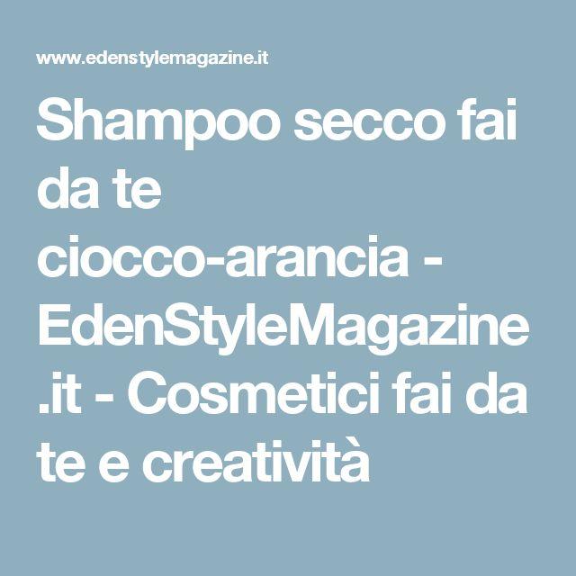 Shampoo secco fai da te ciocco-arancia - EdenStyleMagazine.it - Cosmetici fai da te e creatività