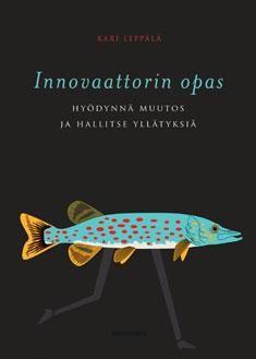 Innovaattorin opas : hyödynnä muutos ja hallitse yllätyksiä. Leppälä, Kari. 2014