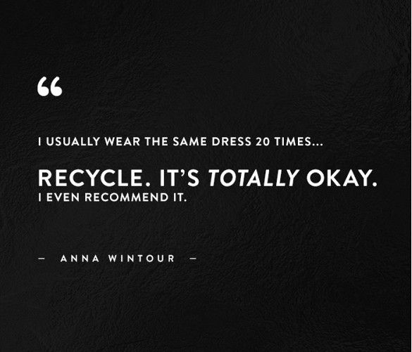 """I usually wear the same dress 20 times... Recycle. It's totally okay. I even recommend it."" - Anna Wintour // #WWWQuotesToLiveBy"