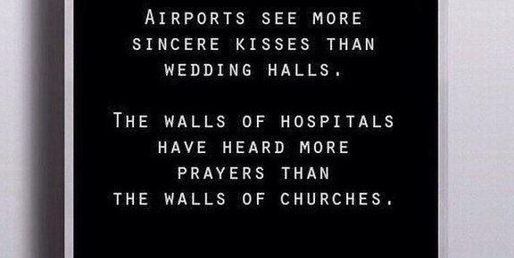 Аэропорты видят больше искренних поцелуев, чем свадебные залы.  Стены больниц слышат больше молитв, чем стены церквей.