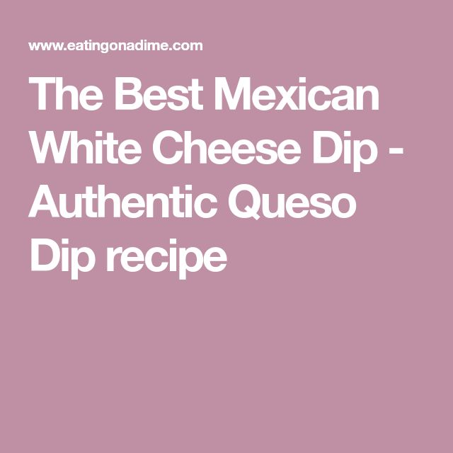 The Best Mexican White Cheese Dip - Authentic Queso Dip recipe