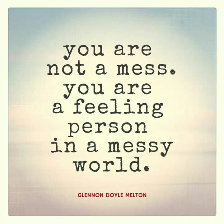 """You are not a mess. You are a feeling person in a messy world."" - Glennon Doyle Melton"