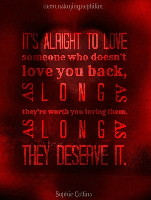 Its alright to love someone who doesnt love you back, as long ...