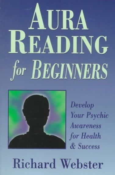Aura Reading for Beginners: Develop Your Psychic Awareness for Health & Success