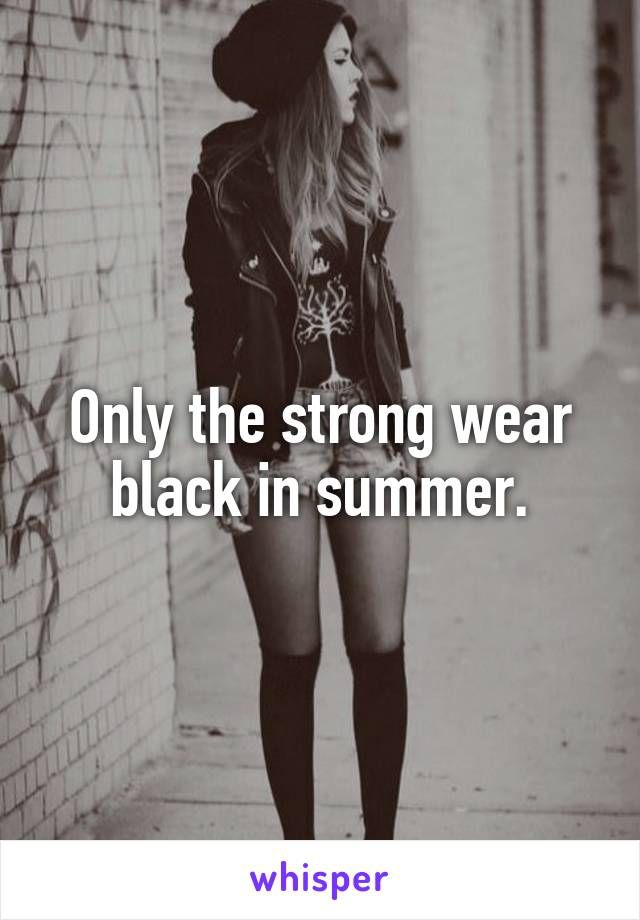 Only the strong wear black in summer.