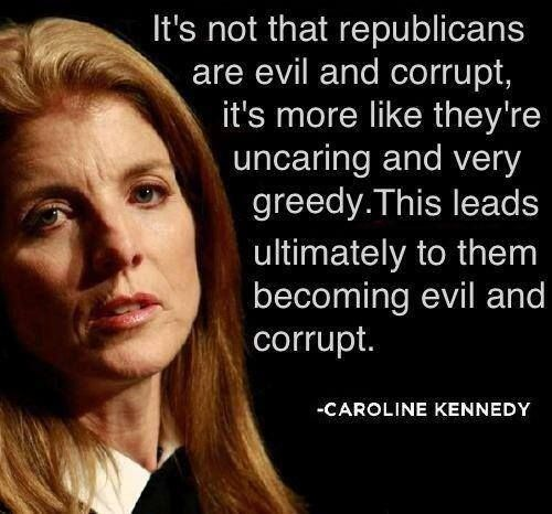 Caroline Kennedy- I would not agree with her quote. Many republicans are fiscally responsible for themselves and can barely make it on their own when democrats take their hard working money to support those that do not work for their money.