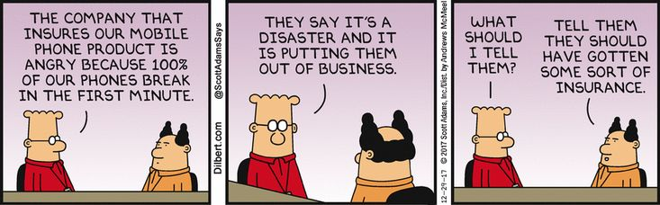 Dilbert: The company that insures our mobile phone product is angry because 100 percent of our phones break in the first minute. They say it's a disaster and it is putting them out of business. What should I tell them? Boss: Tell them they should have gotten some sort of insurance.