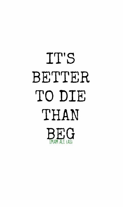 IT'S BETTER TO DIE THAN BEG. -Hazrat Ali (AS)