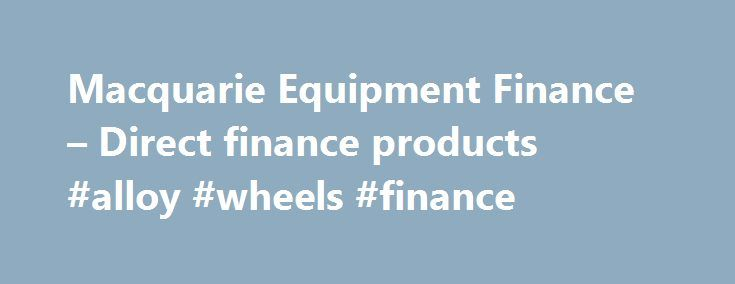 Macquarie Equipment Finance – Direct finance products #alloy #wheels #finance http://finances.nef2.com/macquarie-equipment-finance-direct-finance-products-alloy-wheels-finance/  #direct finance # Financial products © Macquarie Group Limited Macquarie Equipment Finance is a business unit of the Macquarie Group. This information is a general description of the Macquarie Group only. Before acting on any information, you should consider the appropriateness of it having regard to your particular…