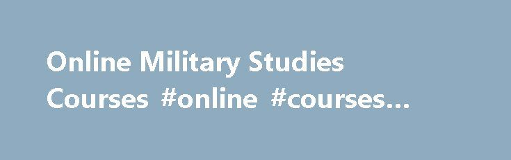 Online Military Studies Courses #online #courses #for #military http://memphis.remmont.com/online-military-studies-courses-online-courses-for-military/  # More in this Section Military Studies Courses at Ashford University An exploration and analysis of past and present, these Military Studies courses, the core of Ashford University's Associate of Arts in Military Studies and Bachelor of Arts in Military Studies, will give you a greater understanding of the global conflicts that have defined…