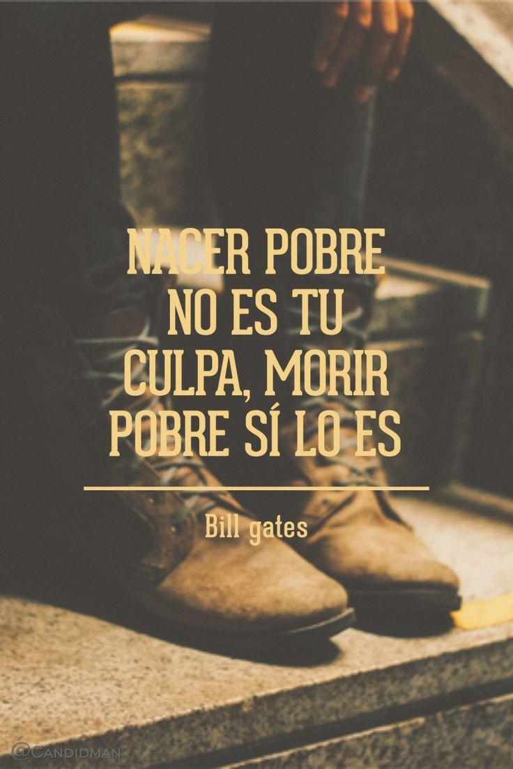 Nacer pobre no es tu culpa morir pobre sí lo es. Bill Gates @Candidman #Frases…