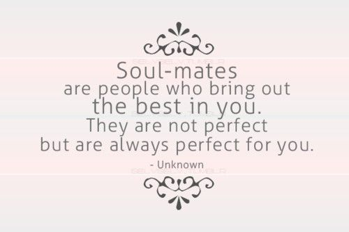 Soul-mates are people who bring out the best in you