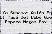 http://tecnoautos.com/wp-content/uploads/imagenes/tendencias/thumbs/ya-sabemos-quien-es-el-papa-del-bebe-que-espera-megan-fox.jpg Megan Fox. Ya sabemos quién es el papá del bebé que espera Megan Fox, Enlaces, Imágenes, Videos y Tweets - http://tecnoautos.com/actualidad/megan-fox-ya-sabemos-quien-es-el-papa-del-bebe-que-espera-megan-fox/