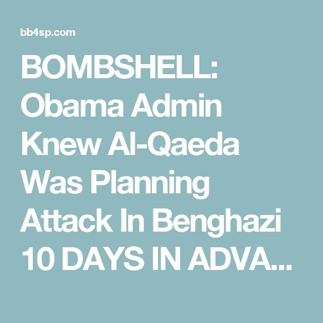 BOMBSHELL: Obama Admin Knew Al-Qaeda Was Planning Attack In Benghazi 10 DAYS IN ADVANCE