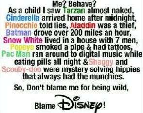 UM, NO. Pacman, Popeye, and Scooby & Shaggy aren't with Disney. Batman IDK, but everyone else is with Disney. But just because they did stuff like that doesn't mean you have you. Tarzan had no clothes and lived in a jungle. Cinderella worked and got a chance to go out. Pinocchio was a kid, and Alddain was homeless. Snow White was kicked out of her kingdom and got lost and help the dwarfs. Don't blame my childhood (Disney or not) because you want to do stupid and irresponsible things with…