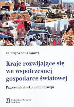 Kraje rozwijające się we współczesnej gospodarce światowej : przyczynek do ekonomii rozwoju / Katarzyna Anna Nawrot. -- Warszawa :  Wydawnictwo Naukowe Scholar,  2014.