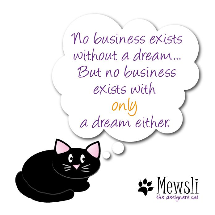 No businesss exists without a dream...but no business exists with only a dream either