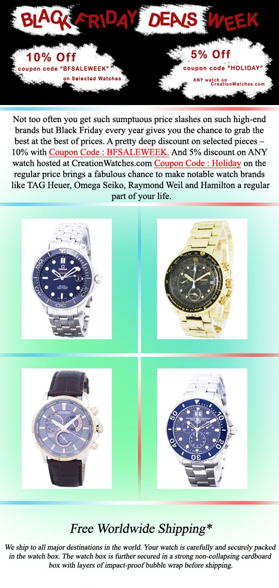 Not too often you get such sumptuous price slashes on such high-end brands but Black Friday every year gives you the chance to grab the best at the best of prices. A pretty deep discount on selected pieces – 10% with Coupon Code : BFSALEWEEK. And 5% discount on ANY watch hosted at CreationWatches.com Coupon Code : Holiday on the regular price brings a fabulous chance to make notable watch brands like TAG Heuer, Omega Seiko, Raymond Weil and Hamilton a regular part of your life.