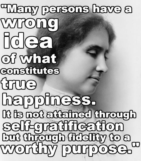 Helen Keller. Find your purpose, work towards it, and you will find that happiness.