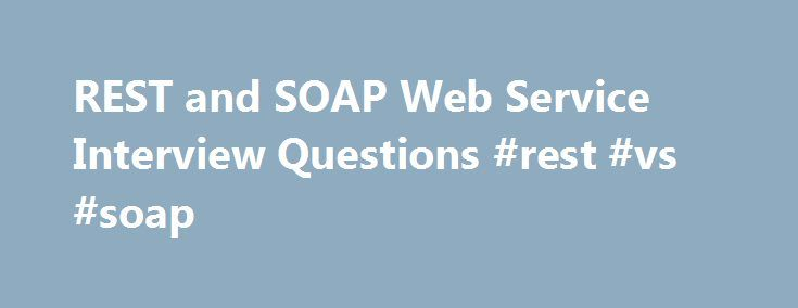 REST and SOAP Web Service Interview Questions #rest #vs #soap http://italy.remmont.com/rest-and-soap-web-service-interview-questions-rest-vs-soap/  # REST and SOAP Web Service Interview Questions In this interview questions tutorial we will explain most asking interviews questions on the web services like SOAP, REST etc and its protocol support. REST is getting popular day by day and replacing SOAP web services which was standard earlier and Interviewer expect you to know about REST and how…
