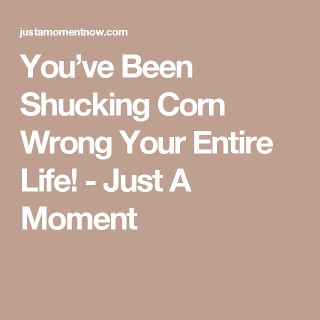 You've Been Shucking Corn Wrong Your Entire Life! - Just A Moment