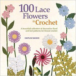 100 Lace Flowers to Crochet: A Beautiful Collection of Decorative Floral and Leaf Patterns for Thread Crochet (Knit & Crochet): Caitlin Sainio: 0499991622214: Amazon.com: Books