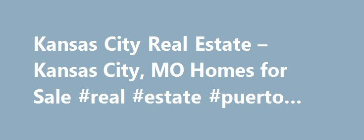 Kansas City Real Estate – Kansas City, MO Homes for Sale #real #estate #puerto #rico http://real-estate.remmont.com/kansas-city-real-estate-kansas-city-mo-homes-for-sale-real-estate-puerto-rico/  #real estate kansas city # More Property Records View More Neighborhoods Find Kansas City, MO homes for sale and other Kansas City real estate on realtor.com . Search Kansas City houses, condos, townhomes and single-family homes by price and location. Our extensive database of real estate listings…