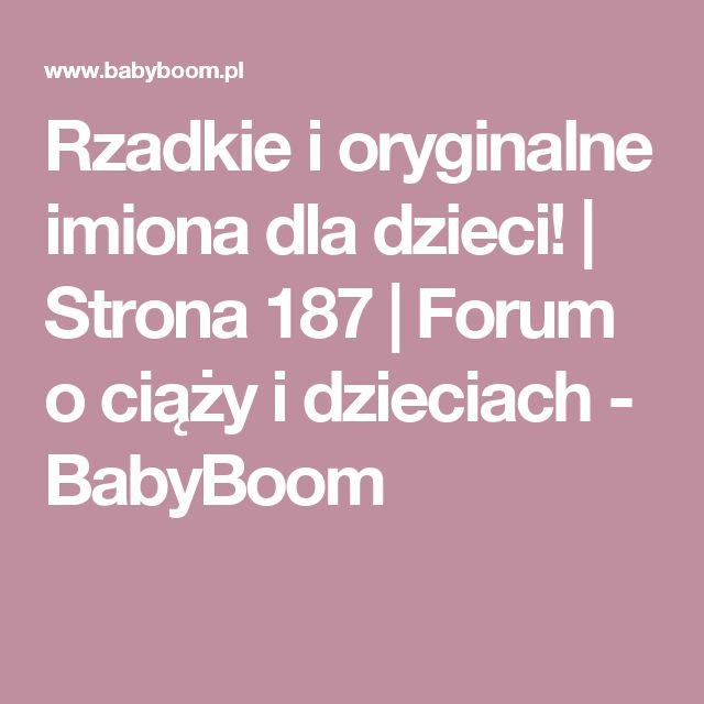 Rzadkie i oryginalne imiona dla dzieci! | Strona 187 | Forum o ciąży i dzieciach - BabyBoom