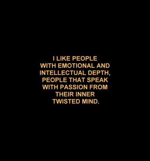 I like people with emotional and intellectual depth, people that speak with passion from their inner twisted mind...
