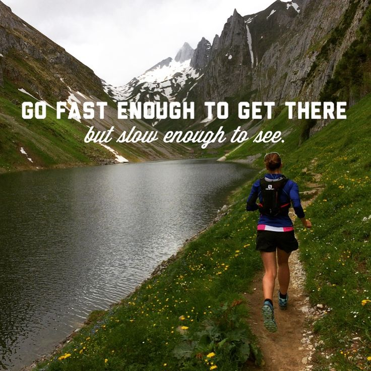 """Go fast enough to get there but slow enough to see."""
