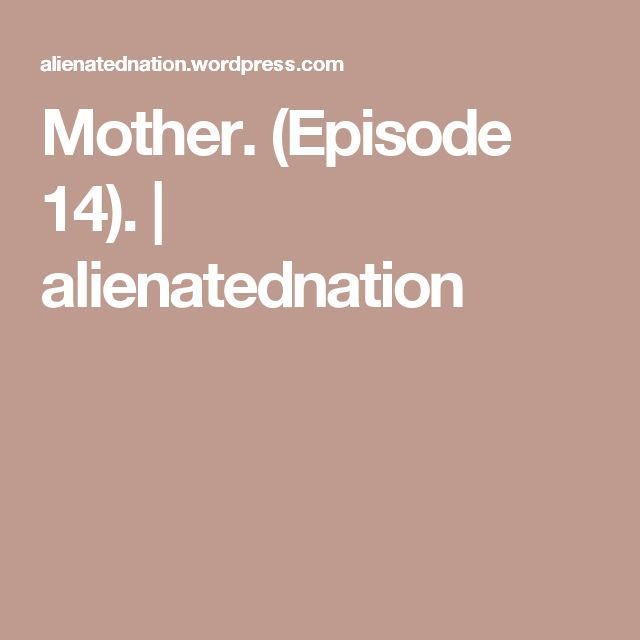 Mother. (Episode 14). | alienatednation