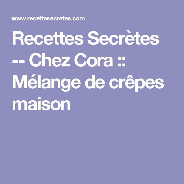 Recettes Secrètes -- Chez Cora :: Mélange de crêpes maison