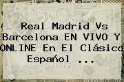 http://tecnoautos.com/wp-content/uploads/imagenes/tendencias/thumbs/real-madrid-vs-barcelona-en-vivo-y-online-en-el-clasico-espanol.jpg Real Madrid vs Barcelona. Real Madrid vs Barcelona EN VIVO y ONLINE en el clásico español ..., Enlaces, Imágenes, Videos y Tweets - http://tecnoautos.com/actualidad/real-madrid-vs-barcelona-real-madrid-vs-barcelona-en-vivo-y-online-en-el-clasico-espanol/