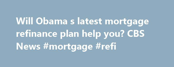 Will Obama s latest mortgage refinance plan help you? CBS News #mortgage #refi http://mortgage.remmont.com/will-obama-s-latest-mortgage-refinance-plan-help-you-cbs-news-mortgage-refi/  #obama mortgage # Will Obama's latest mortgage refinance plan help you? Will Obama's mortgage refinance plan help you? Dean Baker of the Center for Economic and Policy Research sits down with CBSNews.com deputy politics editor Corbett B. Daly to discuss the ins an. President Obama on Monday announced new…