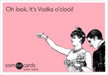 Oh look, It's Vodka o'clock!