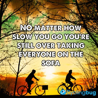 No matter how slow you go you're still over taking everyone on the sofa.  http://thecyclingbug.co.uk/default.aspx?utm_source=Pinterest&utm_medium=Pinterest%20Post&utm_campaign=ad  #thecyclingbug #cycling #bike #motivation