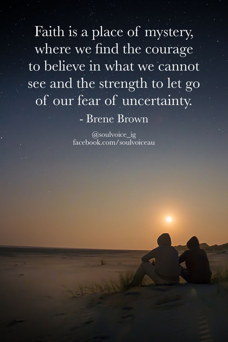 Faith is a place of mystery, where we find the courage to believe in what we cannot see and the strength to let go of our fear of uncertainty. - Brene Brown