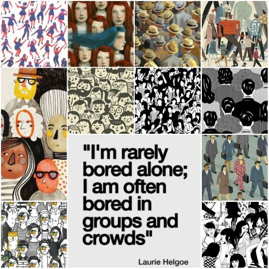 I'm rarely bored slone; I am often bored in groups and crowds