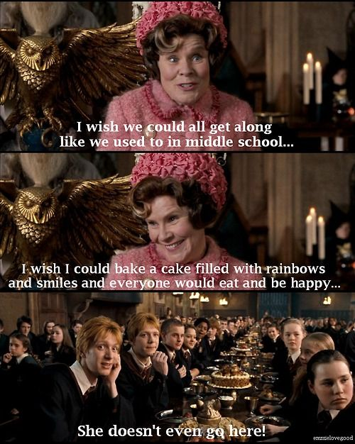 "Psh! People don't get along in middle school! Whatever happened to 'I must not tell lies' ""Professor"" Umbridge? You can't sit with us!"