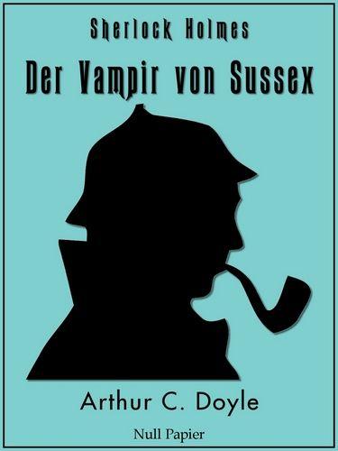 Arthur Conan Doyle: Sherlock Holmes - Der Vampir von Sussex und andere Detektivgeschichten