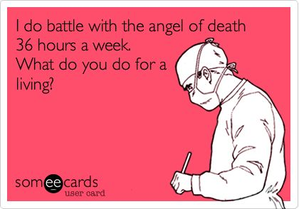 Free, Encouragement Ecard: I do battle with the angel of death 36 hours a week.  What do you do for a living?