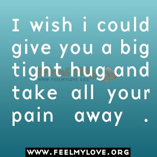 I wish i could give you a big tight hug and take all your pain away .