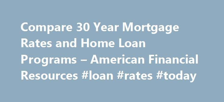 Compare 30 Year Mortgage Rates and Home Loan Programs – American Financial Resources #loan #rates #today http://mortgage.remmont.com/compare-30-year-mortgage-rates-and-home-loan-programs-american-financial-resources-loan-rates-today/  #30 year mortgage # Compare 30 Year Mortgage Rates 30 year home loans are easily the most popular home financing solutions for our clients. 30 year mortgages enable a borrower to spread their payments out over a 360 month period while offering the security of a…