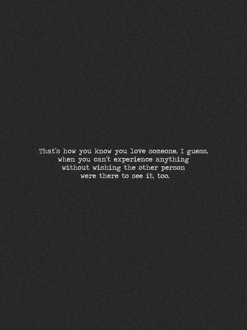 That's how you know you love someone, i guess, when you can't experience anything without wishing the other person were there to set it too.