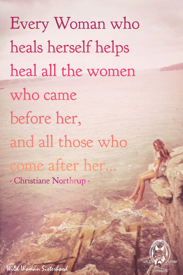 Every woman who heals herself helps heal all the women who came before her, and all those who come after her.. - Christiane Northrup  WILD WOMAN SISTERHOOD™