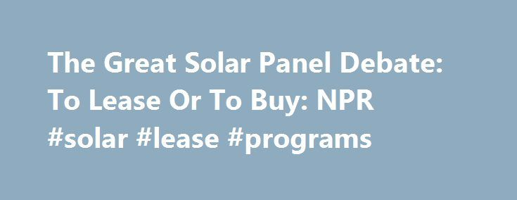 """The Great Solar Panel Debate: To Lease Or To Buy: NPR #solar #lease #programs http://eritrea.nef2.com/the-great-solar-panel-debate-to-lease-or-to-buy-npr-solar-lease-programs/  The Great Solar Panel Debate: To Lease Or To Buy? Ebinger has calculated how long it will take to recoup her investment, and says, """"We're currently looking at a less-than-10-year payback on the system. And we're hoping the panels will last through their warranty, which is 25 years."""" If all works as planned, Ebinger…"""