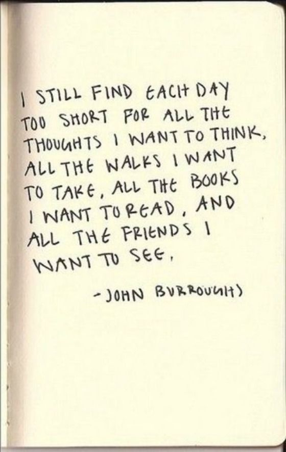 'I still find each day too short for all the thoughts I want to think, all the  walks I want to take, all the books I want to read, and all the friends I want to see.' - John Burroughs #Quotation #John_Burroughs