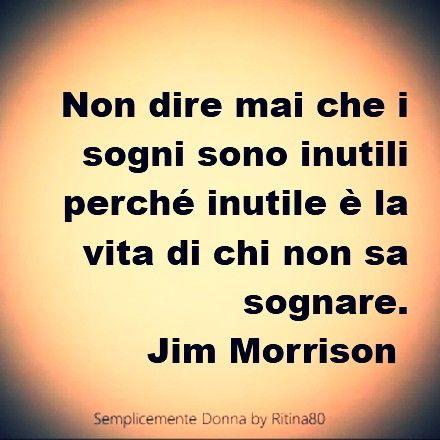 Non dire mai che i sogni sono inutili perché inutile è la vita di chi non sa sognare. Jim Morrison