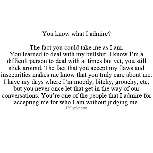 You Know What I Admire? The Fact You Could Take Me As I Am. You Learned To Deal With My Bullshit. I Know I'm A Difficult Person To Deal With At Times But Yet, You Still Stick Around. The Fact That You Accept My Flaws And Insecurities Makes Me Know You Truly Care About Me. I Have My Days Where I'm Moody, Bitchy, Grouchy, Etc, But You Never Once Let That Get In The Way Of Our Conversations. You're One Of The People That I Admire For Accepting Me For Who I Am WIthout Judging Me