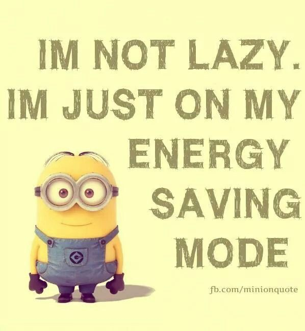 I'm not lazy. I'm just on my energy saving mode.